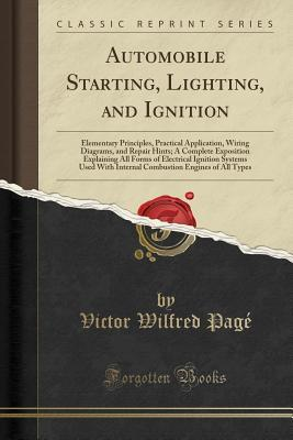 Automobile Starting, Lighting, and Ignition: Elementary Principles, Practical Application, Wiring Diagrams, and Repair Hints; A Complete Exposition Explaining All Forms of Electrical Ignition Systems Used with Internal Combustion Engines of All Types