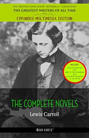 Lewis Carroll: All the Novels [Alice's Adventures in Wonderland, Through the Looking Glass, Sylvie and Bruno, Sylvie and Bruno Concluded] ... & an in-depth biography of the author])