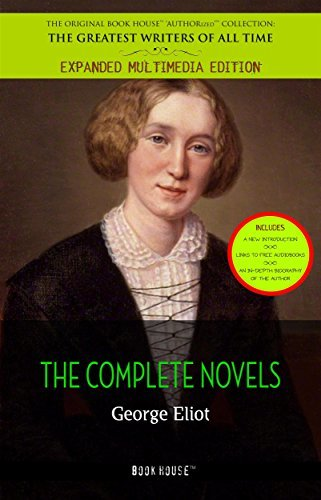 George Eliot: All the Novels [Daniel Deronda, Adam Bede, The Mill on the Floss, Middlemarch: a study of provincial life, Felix Holt the Radical, etc] (Book ... & an in-depth biography of the author])