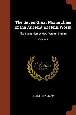 The Seven Great Monarchies of the Ancient Eastern World: The Sassanian or New Persian Empire; Volume 7