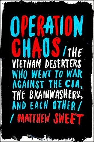 Operation Chaos: The Vietnam Deserters Who Went to War Against the CIA, the Brainwashers, and Each Other