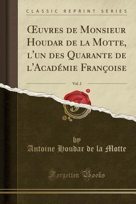 Oeuvres de Monsieur Houdar de la Motte, L'Un Des Quarante de L'Academie Francoise, Vol. 2
