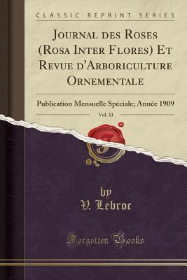 Journal Des Roses (Rosa Inter Flores) Et Revue d'Arboriculture Ornementale, Vol. 33: Publication Mensuelle Sp�ciale; Ann�e 1909 (Classic Reprint)