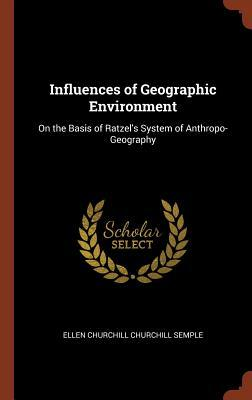 Influences of Geographic Environment: On the Basis of Ratzel's System of Anthropo-Geography
