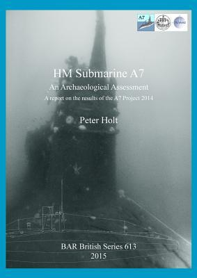 Hm Submarine A7: An Archaeological Assessment. a Report on the Results of the A7 Project 2014