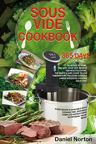 Sous Vide Cookbook: 365 Days Cooking Sous Vide at Home, The Best Sous Vide Recipes for Healthy Eating, The Quick & Easy Guide to Low Temperature Precision Cooking