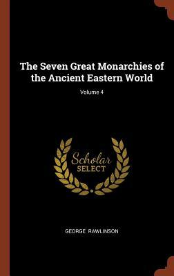 The Seven Great Monarchies of the Ancient Eastern World; Volume 4