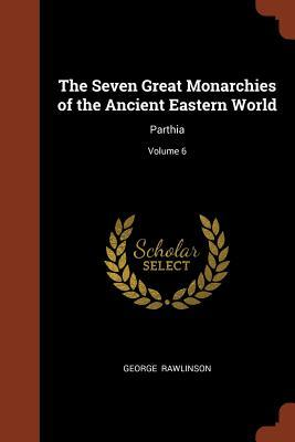 The Seven Great Monarchies of the Ancient Eastern World: Parthia; Volume 6