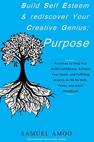 Build Self Esteem and Rediscover Your Creative Genius; Purpose: Activities to Help You Build Courage, Confidence, Achieve Your Goals, and Fulfilling dreams in life for Kids, Teens, and Adult Workbook