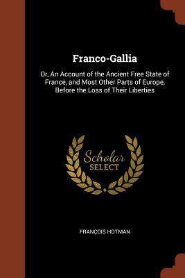 Franco-Gallia: Or, an Account of the Ancient Free State of France, and Most Other Parts of Europe, Before the Loss of Their Liberties