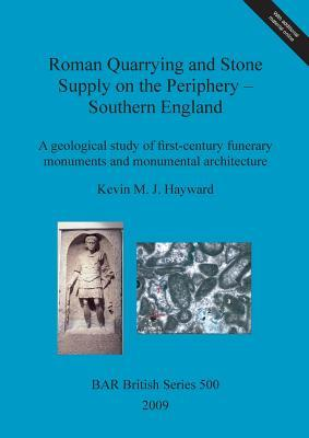 Roman Quarrying and Stone Supply on the Periphery - Southern England: A Geological Study of First-Century Funerary Monuments and Monumental Architecture
