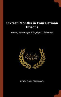Sixteen Months in Four German Prisons: Wesel; Sennelager; Klingelputz; Ruhleben