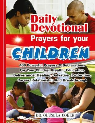 Daily Devotional Prayers for Your Children: 400 Powerful Prayers and Declarations for Your Children Health, Education, Deliverance, Healing, Salvation, Protection, Career, Relationship and Breakthrough