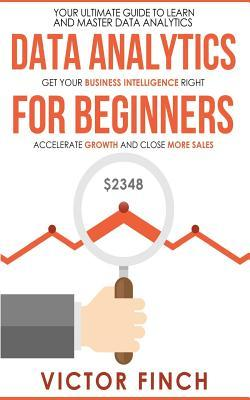 Data Analytics for Beginners: Your Ultimate Guide to Learn and Master Data Analysis - Get Your Business Intelligence Right and Accelerate Growth