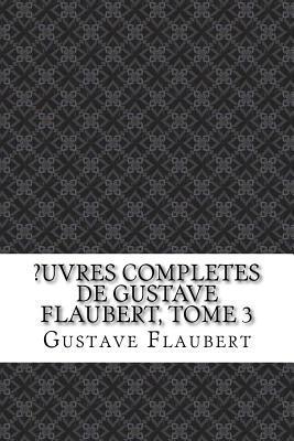?Uvres Completes de Gustave Flaubert, Tome 3
