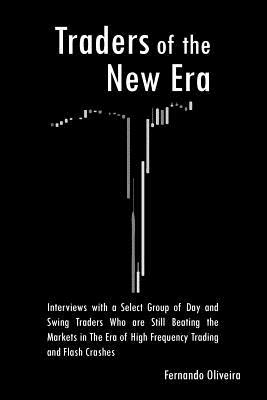 Traders of the New Era: Interviews with a Select Group of Day and Swing Traders Who Are Still Beating the Markets in the Era of High Frequency Trading and Flash Crashes