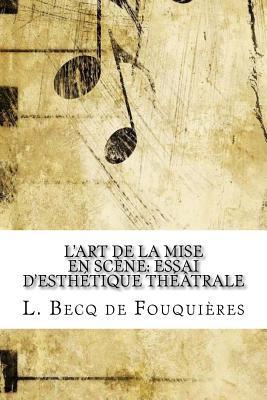 L'Art de la Mise En Scene: Essai D'Esthetique Theatrale