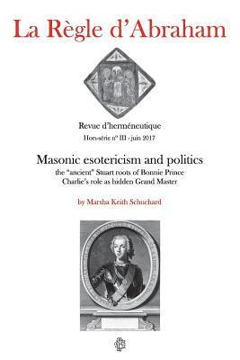 La Regle D'Abraham Hors-Serie #3: Masonic Esotericism and Politics: The Ancient Stuart Roots of Bonnie Prince Charlie's Role as Hidden Grand Master