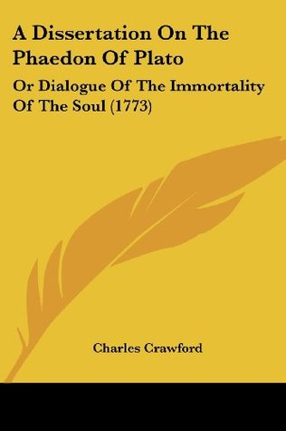 A Dissertation On The Phaedon Of Plato: Or Dialogue Of The Immortality Of The Soul (1773)