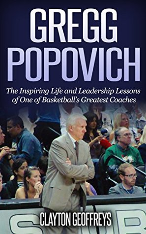 Gregg Popovich: The Inspiring Life and Leadership Lessons of One of Basketball's Greatest Coaches (Basketball Biography & Leadership Books)
