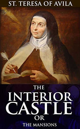 THE INTERIOR CASTLE OR THE MANSIONS (Annotated Mysticism roots and christianity): A roadmap guide to mystical union with God for spiritual development through Christian service and prayer