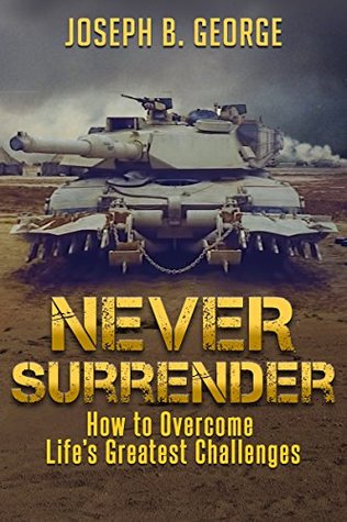 Never Surrender How To Overcome Lifes Greatest Challenges By