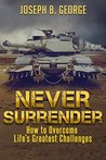 Never Surrender: How to Overcome Life's Greatest Challenges