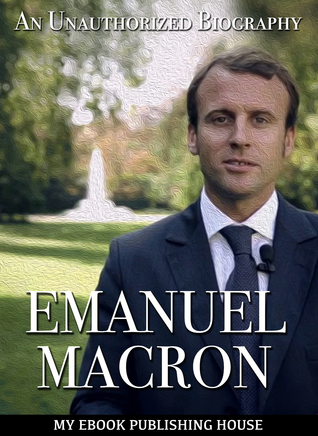 Emmanuel Macron: An Unauthorized Biography
