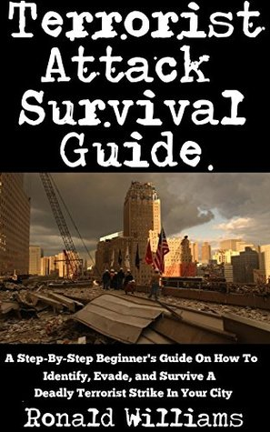 Terrorist Attack Survival Guide: A Step-By-Step Beginner's Guide On How To Identify, Evade, and Survive A Deadly Terrorist Strike In Your City
