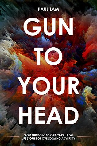 Gun To Your Head: From Gun Point to Car Crash: Real Life Stories of Overcoming Adversity
