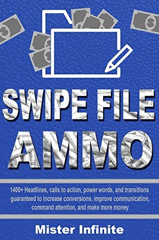 Swipe File Ammo: 1400+ Headlines, calls to action, power words, and transitions to help increase conversions, improve communication, command attention, and make more money