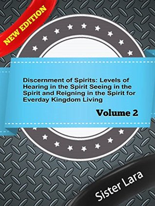 Discernment of Spirits Levels of Hearing in the Spirit Seeing in the Spirit : Reigning in the Kingdom For Every Day Living Volume 2