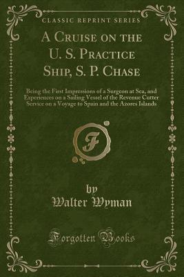 A Cruise on the U. S. Practice Ship, S. P. Chase: Being the First Impressions of a Surgeon at Sea, and Experiences on a Sailing Vessel of the Revenue Cutter Service on a Voyage to Spain and the Azores Islands