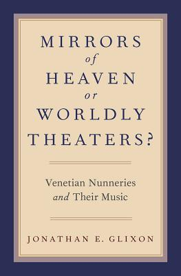 Mirrors of Heaven or Worldly Theaters?: Venetian Nunneries and Their Music
