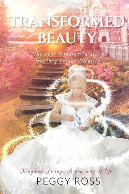 Kingdom Living: A New Way of Life - Transformed Beauty - The Real Cinderella Story - Fantasy Versus Reality