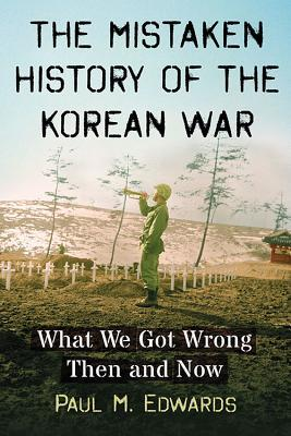The Mistaken History of the Korean War: What We Got Wrong Then and Now