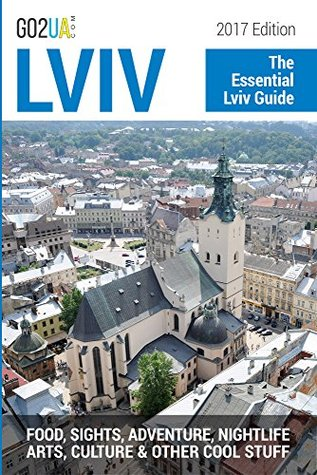 Lviv Travel Guide: The Essential Lviv Guide (2017 Edition). What to do in Lviv Ukraine: Food, Sights, Adventure, Nightlife, Arts, Culture and other cool stuff! ((Go2UA travel guides))