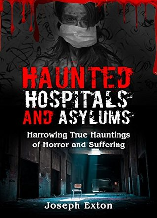 Haunted Hospitals And Asylums: Harrowing True Hauntings of Horror and Suffering (Haunted Asylums Book 1)