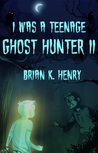 I Was a Teenage Ghost Hunter II by Brian K. Henry