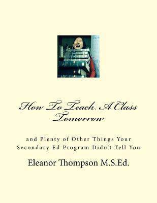 how-to-teach-a-class-tomorrow-and-plenty-of-other-things-your-ed-program-didn-t-tell-you