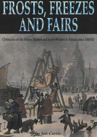 Frosts, Freezes, And Fairs: Chronicles Of The Frozen Thames And Harsh Winters In Britain Since 1000 Ad