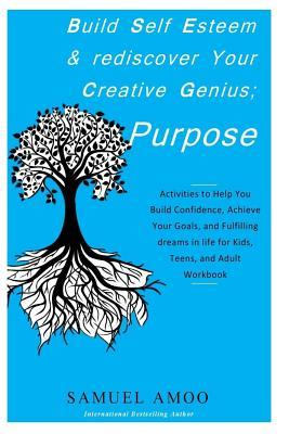Build Self Esteem and Rediscover Your Creative Genius; Purpose: Activities to Help You Build Confidence, Achieve Your Goals, and Fulfilling Dreams in Life for Kids, Teens, and Adult Workbook