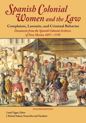Spanish Colonial Women and the Law - Complaints, Lawsuits, and Criminal Behavior (English Edition): Documents from the Spanish Colonial Archives of New Mexico, 1697-1749