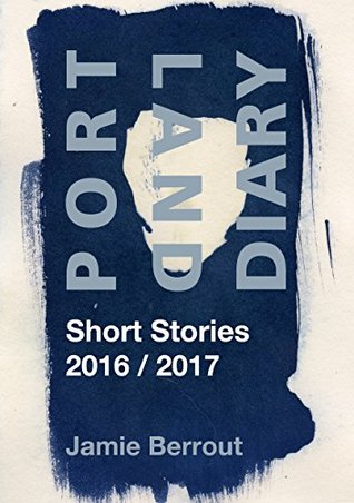 Portland Diary: Short Stories 2016/2017