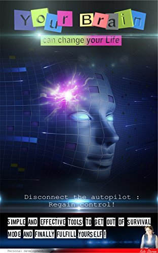 Your Brain Can Change Your Life !: Disconnect the autopilot : Regain control ! (Practical Guide in Personal Development Book 1)