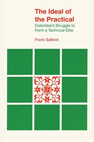 The Ideal of the Practical: Colombia's Struggle to Form a Technical Elite (Llilas Latin American Monograph)