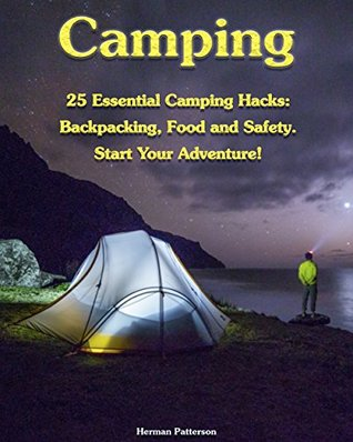 Camping: 25 Essential Camping Hacks: Backpacking, Food and Safety. Start Your Adventure!: (Camping Hacks, Camping Tips, Camping For Beginners)