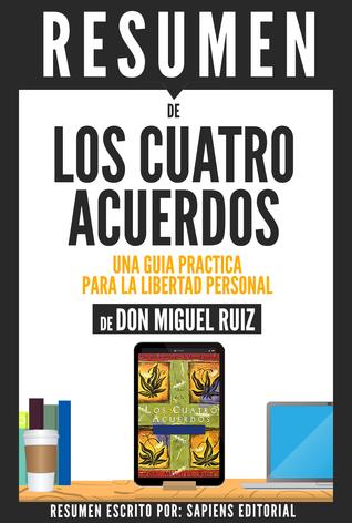 Los Cuatro Acuerdos: Una Guia Practica Para La Libertad Personal - Resumen Del Libro De Don Miguel Ruiz