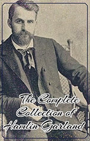 The Complete Collection of Hamlin Garland (Annotated): (Collection Includes The Eagle's Heart, The Forester's Daughter, The Trail of the Goldseekers, Prairie Folks, Money Magic, Little Norsk, & More)