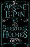 Arsene Lupin vs Sherlock Holmes by Maurice Leblanc
